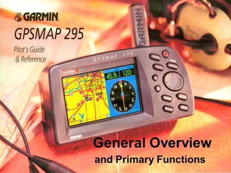 General Overview and Primary Functions. Introduction This presentation will help you quickly find some of the features of the GPSMAP295 and the procedure.