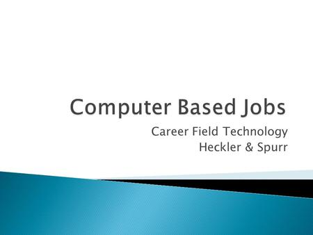Career Field Technology Heckler & Spurr.  Web Developer- Blake  Game Designer- Blake  Computer Tech/Repair- Heckler  Program Designer- Heckler  Computer.