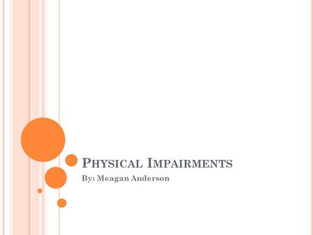 P HYSICAL I MPAIRMENTS By: Meagan Anderson. W HAT IS A P HYSICAL H ANDICAP ? A physical disability is any condition that permanently prevents normal body.