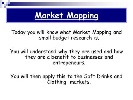 Market Mapping Today you will know what Market Mapping and small budget research is. You will understand why they are used and how they are a benefit to.