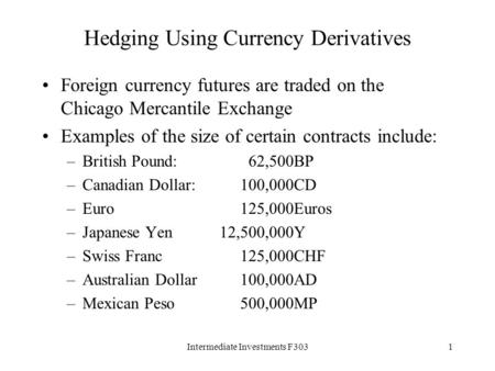 Intermediate Investments F3031 Hedging Using Currency Derivatives Foreign currency futures are traded on the Chicago Mercantile Exchange Examples of the.