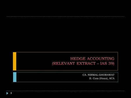 CA. NIRMAL GHORAWAT B. Com (Hons), ACA 1. INTRODUCTION – HEDGE ACCOUNTING 2 Accounting Mismatch Recognition Measurement Timing Differences Hedged Item.