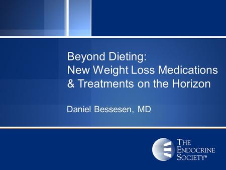 Beyond Dieting: New Weight Loss Medications & Treatments on the Horizon Daniel Bessesen, MD.
