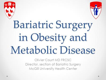 Bariatric Surgery in Obesity and Metabolic Disease Olivier Court MD FRCSC Director, section of Bariatric Surgery McGill University Health Center.