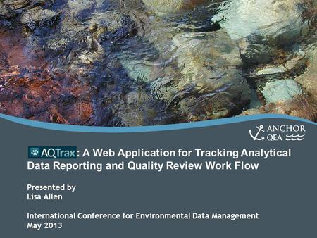 : A Web Application for Tracking Analytical Data Reporting and Quality Review Work Flow Presented by Lisa Allen International Conference for Environmental.