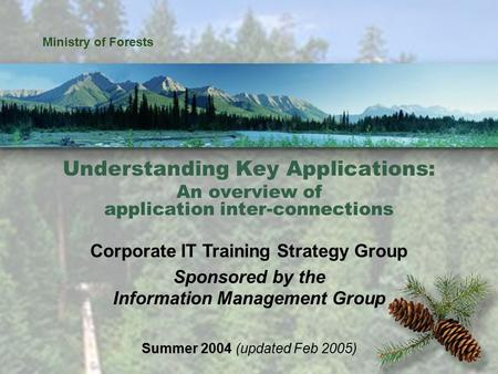 Understanding Key Applications 1 Ministry of Forests Understanding Key Applications: An overview of application inter-connections Corporate IT Training.