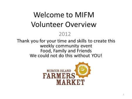 Welcome to MIFM Volunteer Overview 2012 Thank you for your time and skills to create this weekly community event Food, Family and Friends We could not.