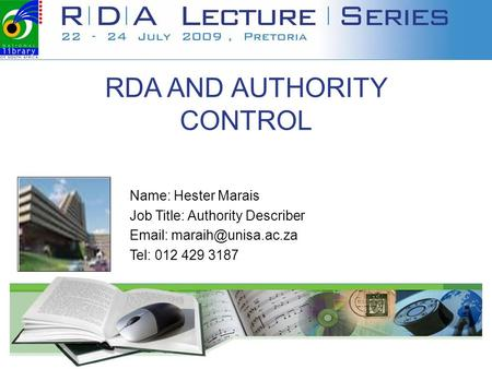 RDA AND AUTHORITY CONTROL Name: Hester Marais Job Title: Authority Describer   Tel: 012 429 3187 Your institution's logo.