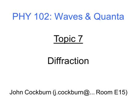 PHY 102: Waves & Quanta Topic 7 Diffraction John Cockburn Room E15)