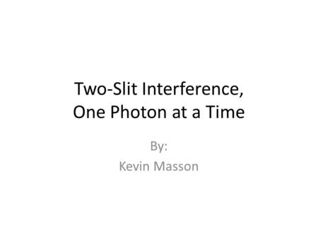 Two-Slit Interference, One Photon at a Time By: Kevin Masson.