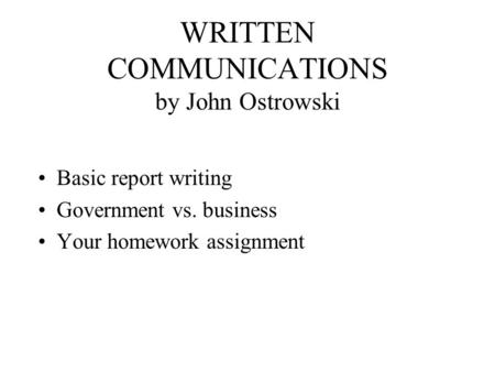 WRITTEN COMMUNICATIONS by John Ostrowski Basic report writing Government vs. business Your homework assignment.