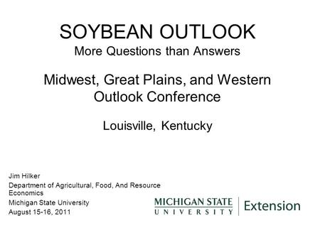 SOYBEAN OUTLOOK More Questions than Answers Midwest, Great Plains, and Western Outlook Conference Louisville, Kentucky Jim Hilker Department of Agricultural,