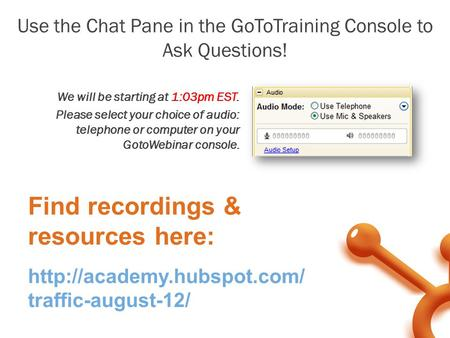 We will be starting at 1:03pm EST. Please select your choice of audio: telephone or computer on your GotoWebinar console. Use the Chat Pane in the GoToTraining.