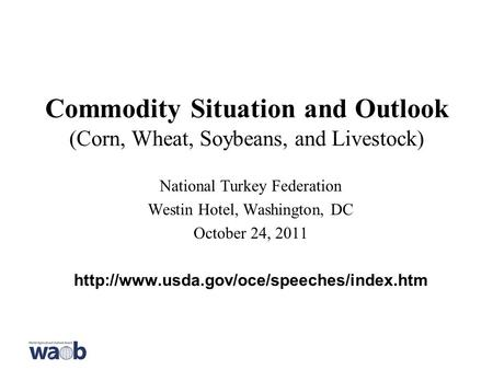 Commodity Situation and Outlook (Corn, Wheat, Soybeans, and Livestock) National Turkey Federation Westin Hotel, Washington, DC October 24, 2011