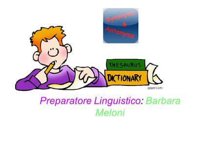 Preparatore Linguistico: Barbara Meloni. Synonyms and Antonyms Synonyms are words which have a similar meaning to each other. Synonyms for 'good' excellent.