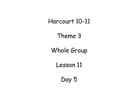 Harcourt 10-11 Theme 3 Whole Group Lesson 11 Day 5.