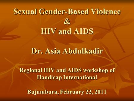 Sexual Gender-Based Violence & HIV and AIDS Dr. Asia Abdulkadir Regional HIV and AIDS workshop of Handicap International Bujumbura, February 22, 2011.