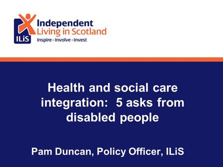 Health and social care integration: 5 asks from disabled people Pam Duncan, Policy Officer, ILiS.