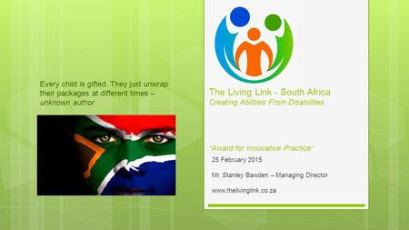 25 February 2015 Mr. Stanley Bawden – Managing Director www.thelivinglink.co.za Every child is gifted. They just unwrap their packages at different times.
