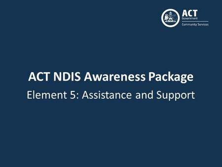 ACT NDIS Awareness Package Element 5: Assistance and Support.