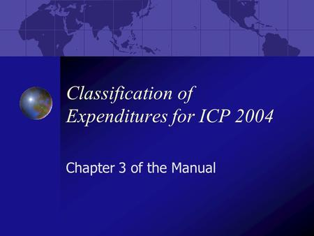 Classification of Expenditures for ICP 2004 Chapter 3 of the Manual.
