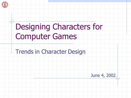 Designing Characters for Computer Games Trends in Character Design June 4, 2002.