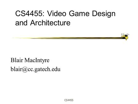 CS4455 CS4455: Video Game Design and Architecture Blair MacIntyre