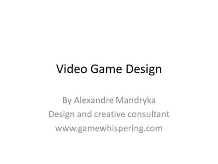 Video Game Design By Alexandre Mandryka Design and creative consultant www.gamewhispering.com.