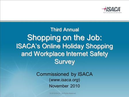 Third Annual Shopping on the Job: ISACA's Online Holiday Shopping and Workplace Internet Safety Survey Commissioned by ISACA (www.isaca.org) November 2010.