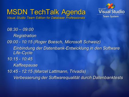 MSDN TechTalk Agenda Visual Studio Team Edition for Database Professionals 08:30 – 09:00 Registration 09:00 - 10:15 (Roger Boesch, Microsoft Schweiz) Einbindung.