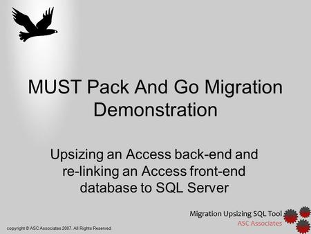 Copyright © ASC Associates 2007. All Rights Reserved. MUST Pack And Go Migration Demonstration Upsizing an Access back-end and re-linking an Access front-end.