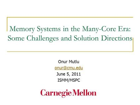 Memory Systems in the Many-Core Era: Some Challenges and Solution Directions Onur Mutlu June 5, 2011 ISMM/MSPC.