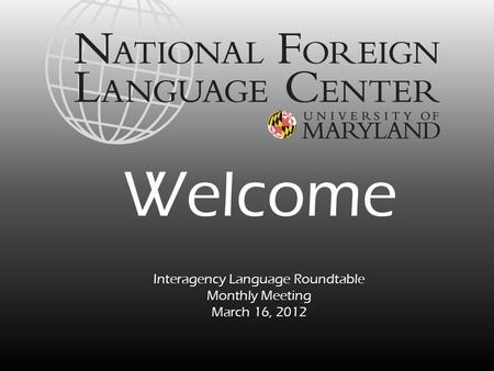 Interagency <strong>Language</strong> Roundtable Monthly Meeting March 16, 2012 Welcome.