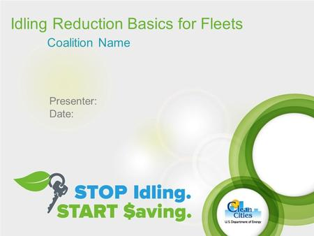 Idling Reduction Basics for Fleets Coalition Name Presenter: Date: