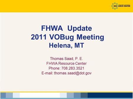 FHWA Update 2011 VOBug Meeting Helena, MT Thomas Saad, P. E. FHWA Resource Center Phone: 708.283.3521