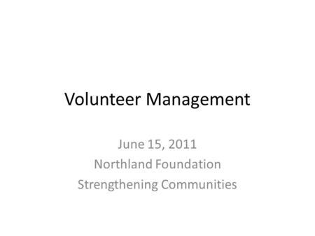 Volunteer Management June 15, 2011 Northland Foundation Strengthening Communities.