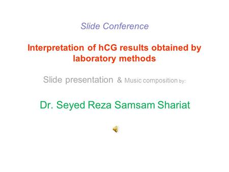 Slide Conference Interpretation of hCG results obtained by laboratory methods Slide presentation & Music composition by: Dr. Seyed Reza Samsam Shariat.