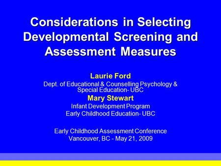 Considerations in Selecting Developmental Screening and Assessment Measures Laurie Ford Dept. of Educational & Counselling Psychology & Special Education-