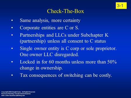 Check-The-Box Same analysis, more certainty Corporate entities are C or S. Partnerships and LLCs under Subchapter K (partnership) unless all consent to.