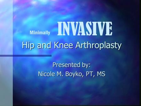 Hip and Knee Arthroplasty Presented by: Nicole M. Boyko, PT, MS Minimally INVASIVE.