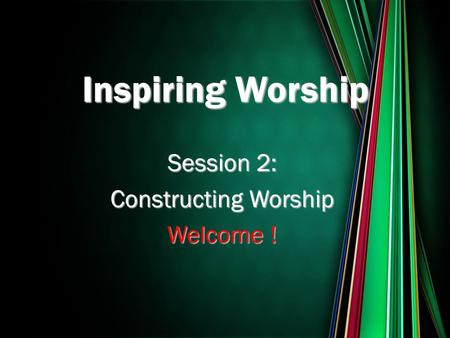 Session 2: Constructing Worship Welcome ! Inspiring Worship.