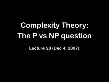 Complexity Theory: The P vs NP question Lecture 28 (Dec 4, 2007)