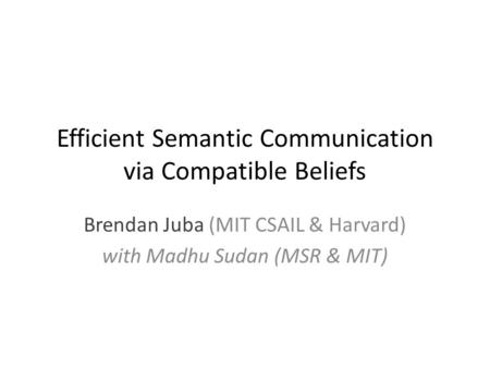 Efficient Semantic Communication via Compatible Beliefs Brendan Juba (MIT CSAIL & Harvard) with Madhu Sudan (MSR & MIT)