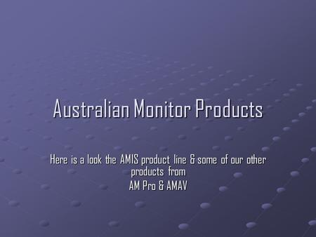 Australian Monitor Products Here is a look the AMIS product line & some of our other products from AM Pro & AMAV.