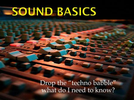 "Drop the ""techno babble"" what do I need to know?."