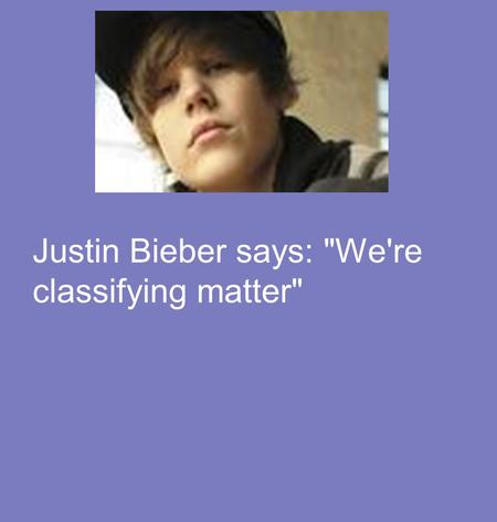 Justin Bieber says: We're classifying matter