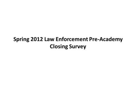 Spring 2012 Law Enforcement Pre-Academy Closing Survey.