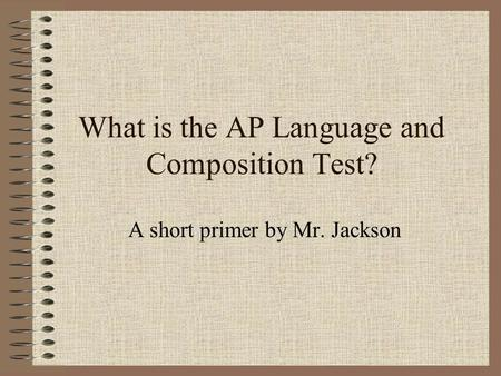 What is the AP Language and Composition Test? A short primer by Mr. Jackson.