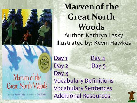 Marven of the Great North Woods Author: Kathryn Lasky Illustrated by: Kevin Hawkes Day 1Day 1 Day 4Day 4 Day 2Day 2 Day 5Day 5 Day 3 Vocabulary Definitions.