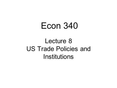 Lecture 8 US <strong>Trade</strong> Policies and Institutions Econ 340.